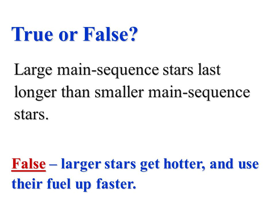True or False Large main-sequence stars last longer than smaller main-sequence stars.