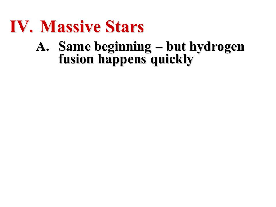 Massive Stars Same beginning – but hydrogen fusion happens quickly