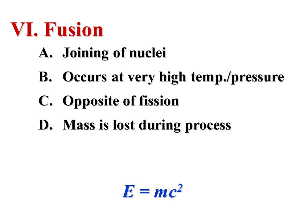 Fusion E = mc2 Joining of nuclei Occurs at very high temp./pressure