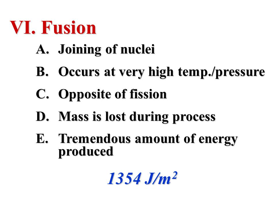 Fusion 1354 J/m2 Joining of nuclei Occurs at very high temp./pressure