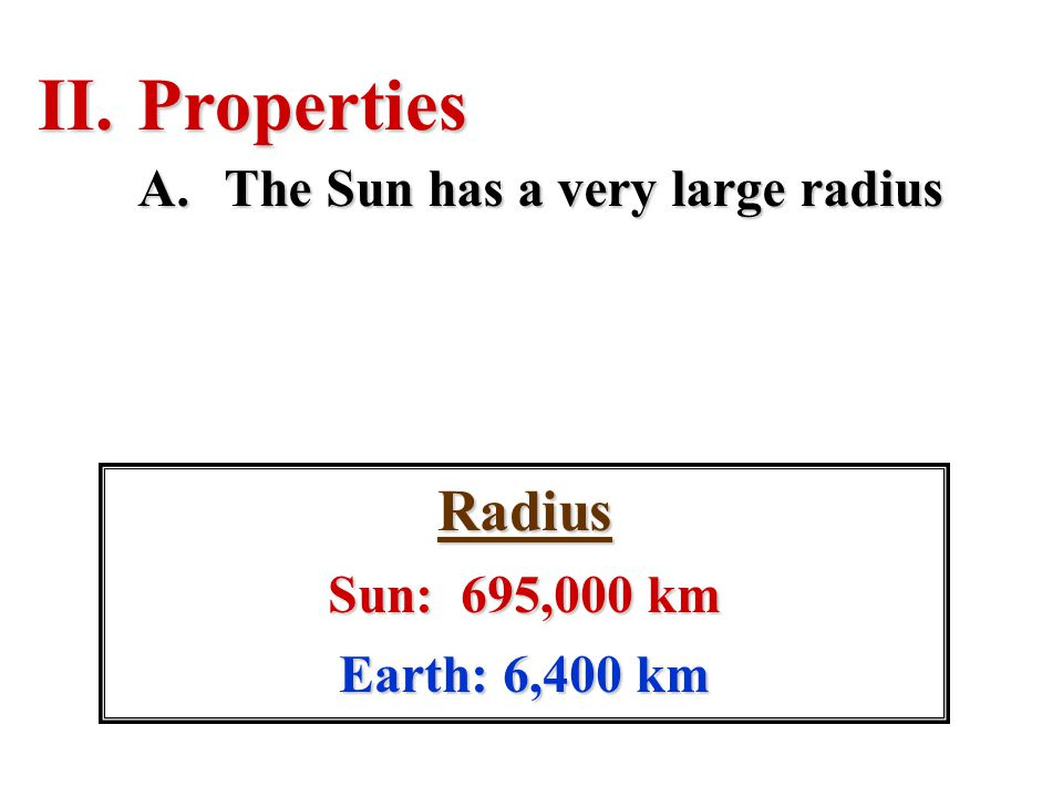 Properties Radius The Sun has a very large radius Sun: 695,000 km