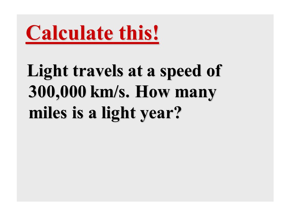 Calculate this! Light travels at a speed of 300,000 km/s. How many miles is a light year