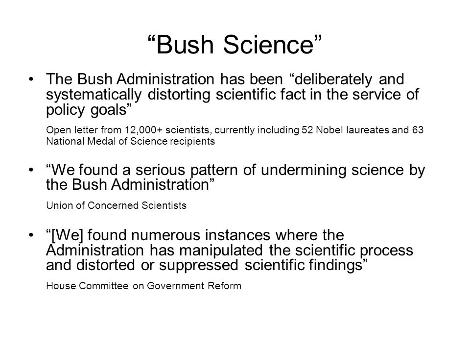 Bush Science The Bush Administration has been deliberately and systematically distorting scientific fact in the service of policy goals