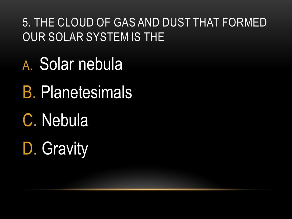 5. The cloud of gas and dust that formed our solar system is the
