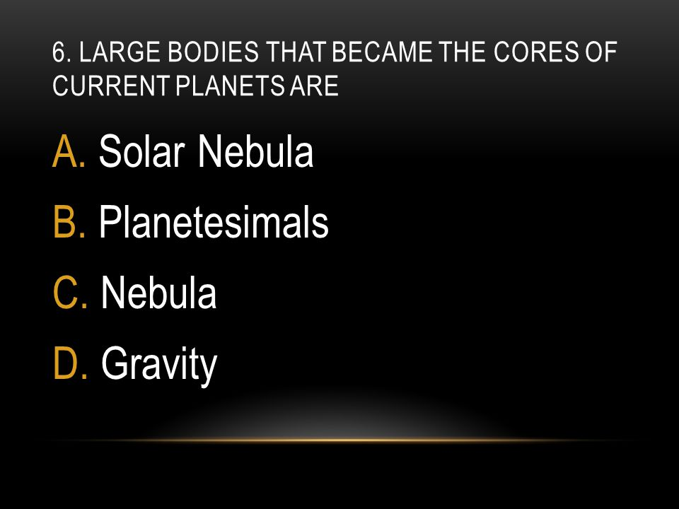 6. Large bodies that became the cores of current planets are