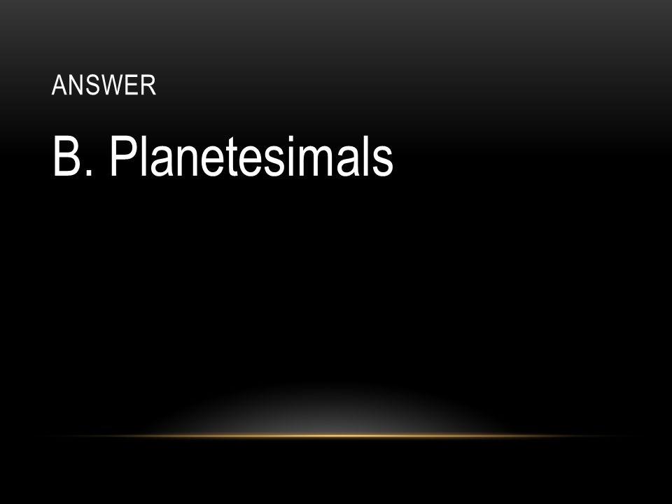 answer B. Planetesimals