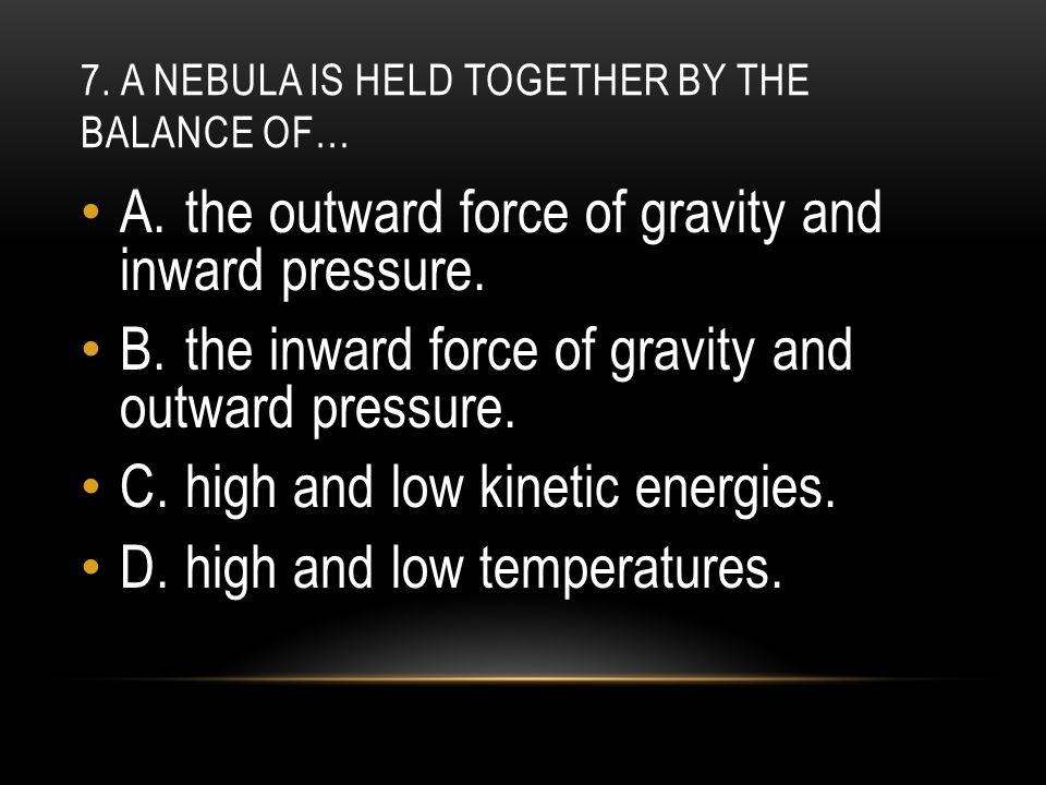 7. A nebula is held together by the balance of…