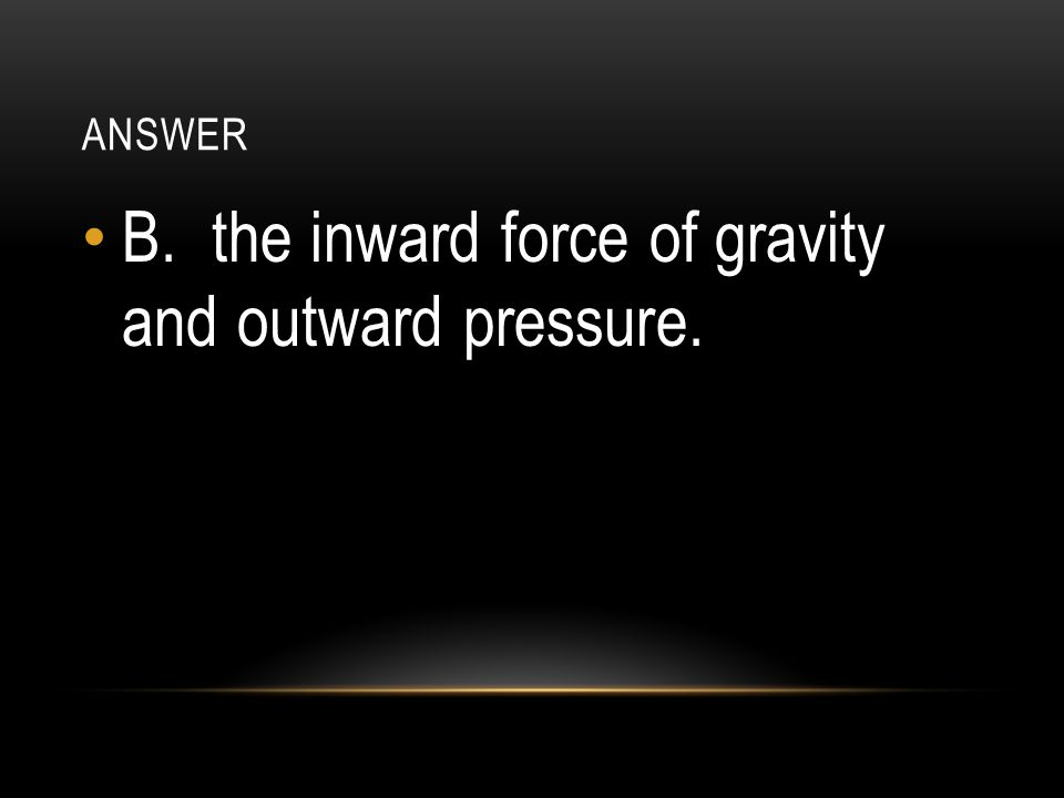 B. the inward force of gravity and outward pressure.