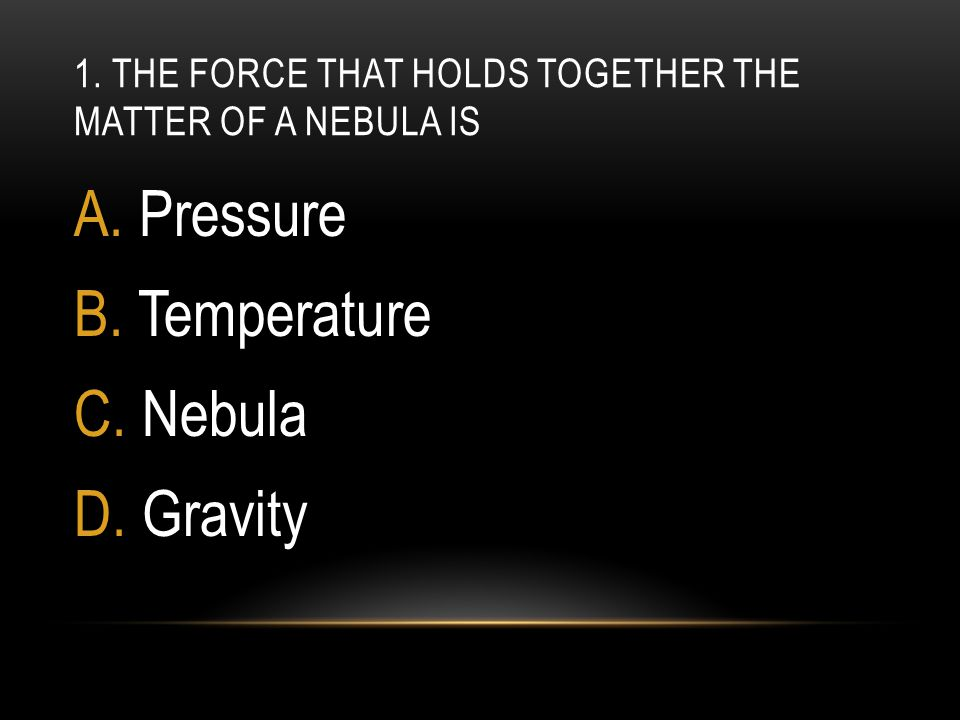 1. The force that holds together the matter of a nebula is