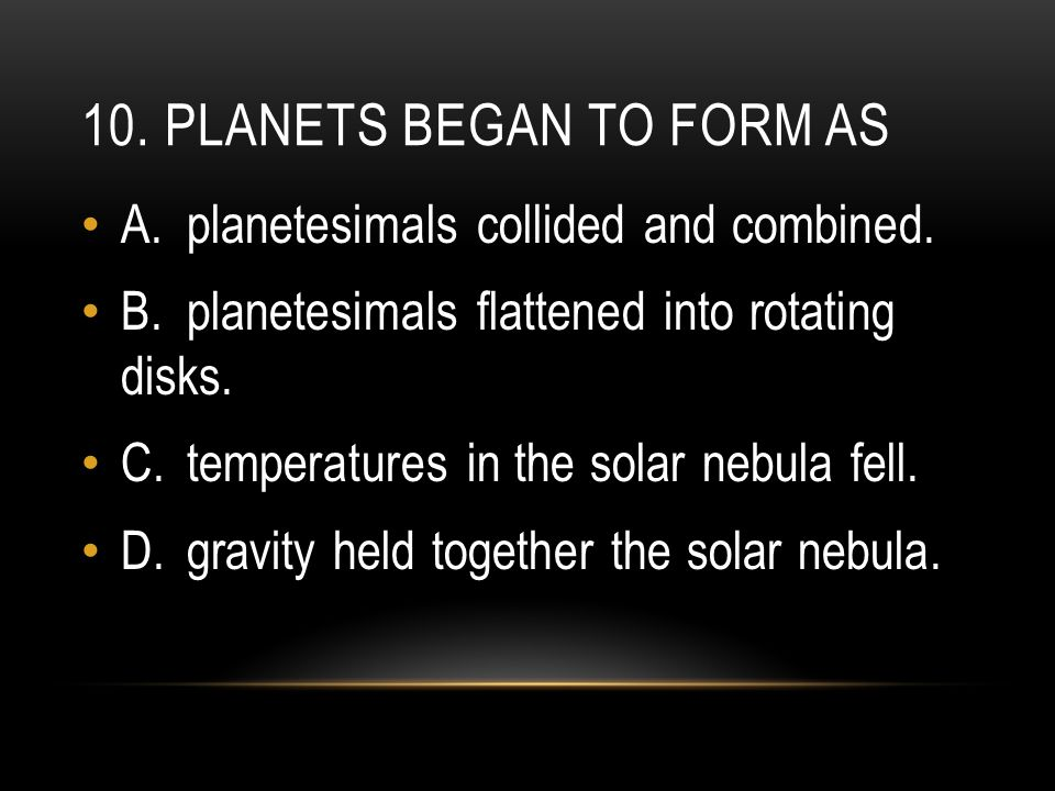 10. Planets began to form as