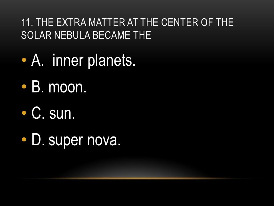11. The extra matter at the center of the solar nebula became the