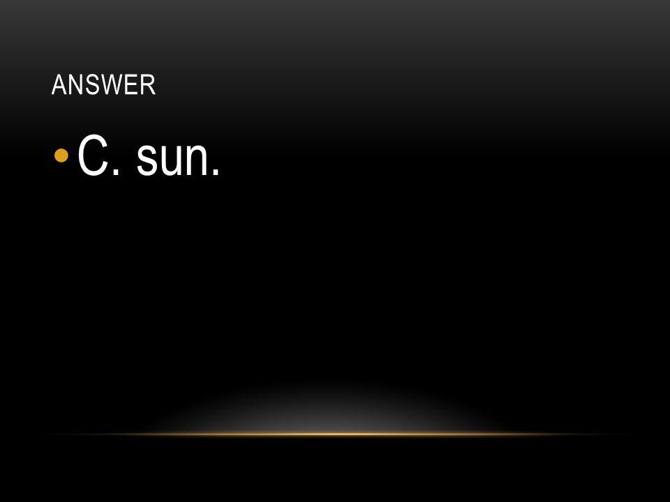 answer C. sun.