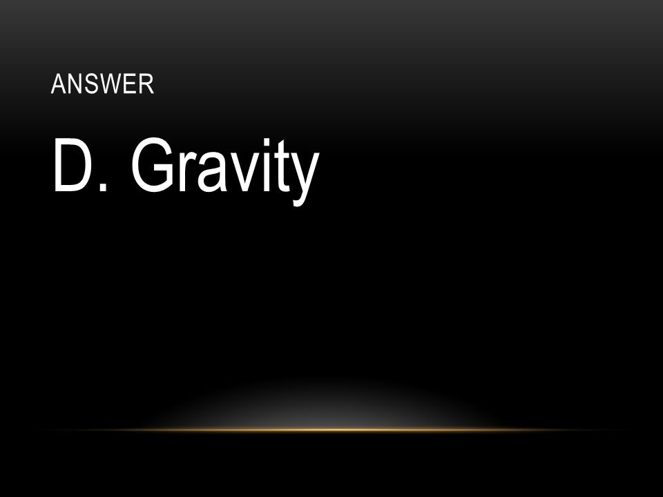 ANswer D. Gravity