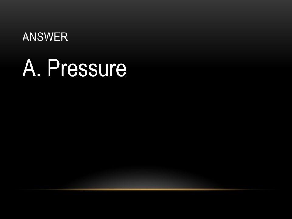 answer A. Pressure