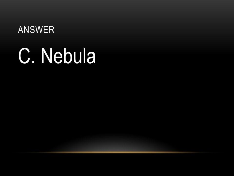 answer C. Nebula