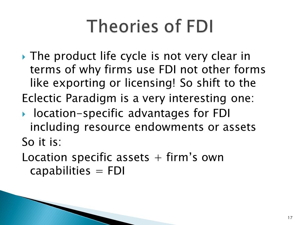 Theories of FDI The product life cycle is not very clear in terms of why firms use FDI not other forms like exporting or licensing! So shift to the.