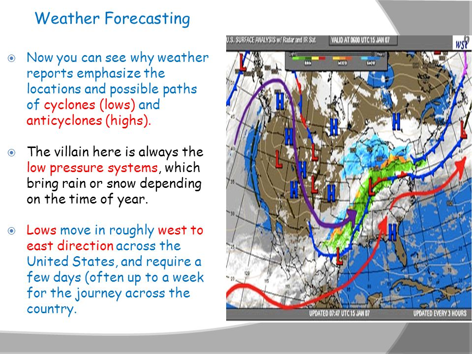 Weather Forecasting Now you can see why weather reports emphasize the locations and possible paths of cyclones (lows) and anticyclones (highs).