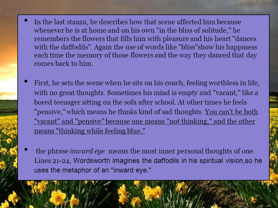 In the last stanza, he describes how that scene affected him because whenever he is at home and on his own in the bliss of solitude, he remembers the flowers that fills him with pleasure and his heart dances with the daffodils . Again the use of words like bliss show his happiness each time the memory of those flowers and the way they danced that day comes back to him.