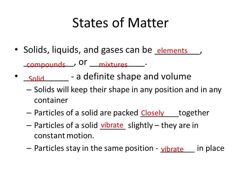 States of Matter Solids, liquids, and gases can be _________, __________, or ___________. _________ - a definite shape and volume.
