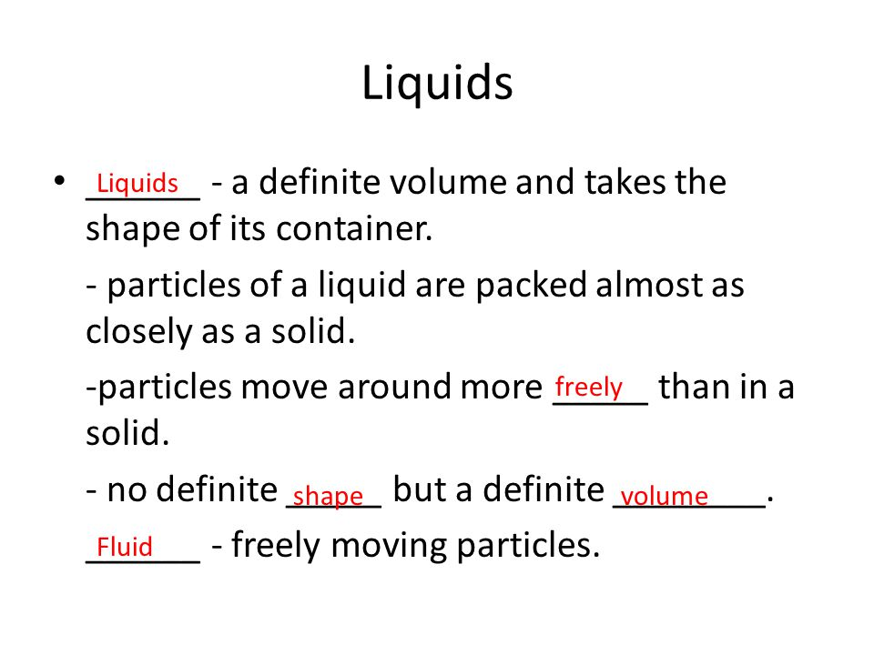Liquids ______ - a definite volume and takes the shape of its container. - particles of a liquid are packed almost as closely as a solid.