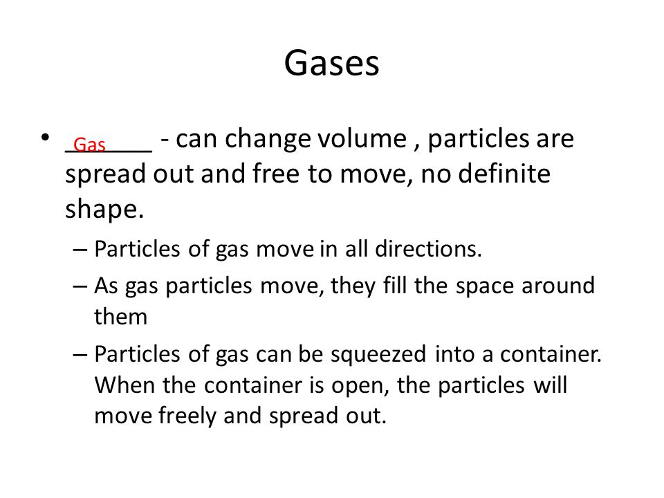 Gases ______ - can change volume , particles are spread out and free to move, no definite shape. Particles of gas move in all directions.