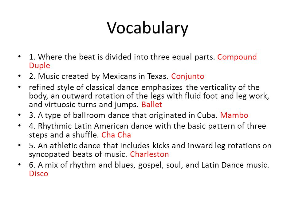 Vocabulary 1. Where the beat is divided into three equal parts. Compound Duple. 2. Music created by Mexicans in Texas. Conjunto.
