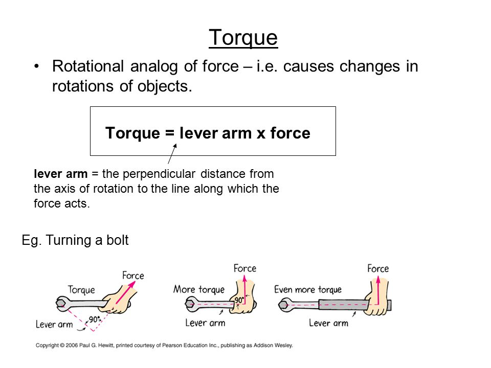 Torque Rotational analog of force – i.e. causes changes in rotations of objects. Torque = lever arm x force.