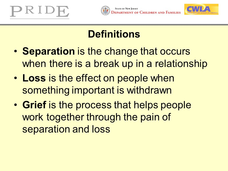 Definitions Separation is the change that occurs when there is a break up in a relationship.