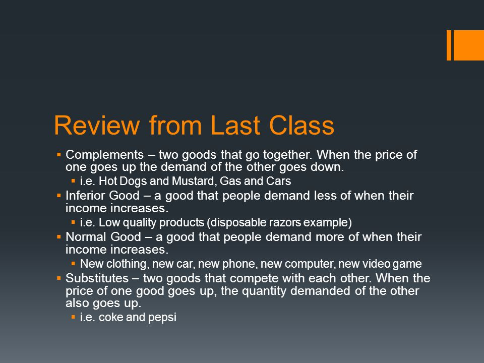 Review from Last Class Complements – two goods that go together. When the price of one goes up the demand of the other goes down.