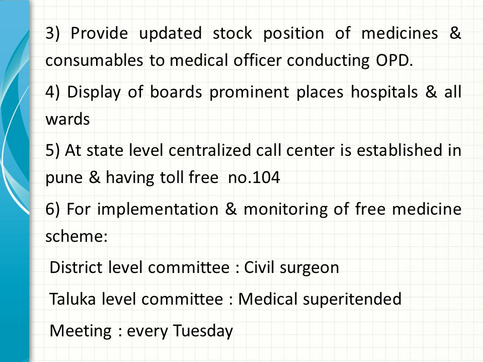 3) Provide updated stock position of medicines & consumables to medical officer conducting OPD. 4) Display of boards prominent places hospitals & all wards 5) At state level centralized call center is established in pune & having toll free no.104 6) For implementation & monitoring of free medicine scheme: District level committee : Civil surgeon Taluka level committee : Medical superitended Meeting : every Tuesday