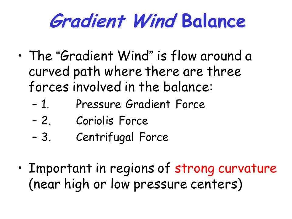Gradient Wind Balance The Gradient Wind is flow around a curved path where there are three forces involved in the balance: