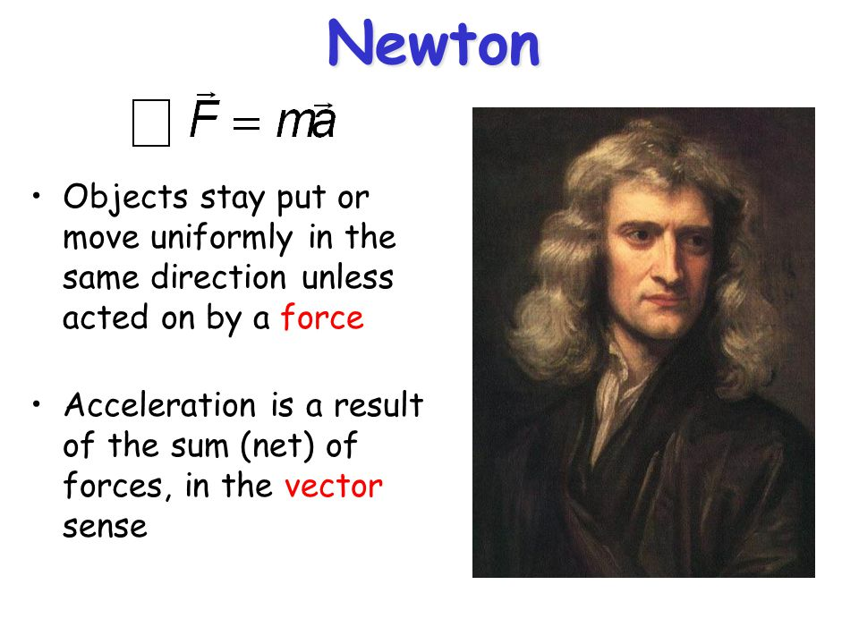 Newton Objects stay put or move uniformly in the same direction unless acted on by a force.