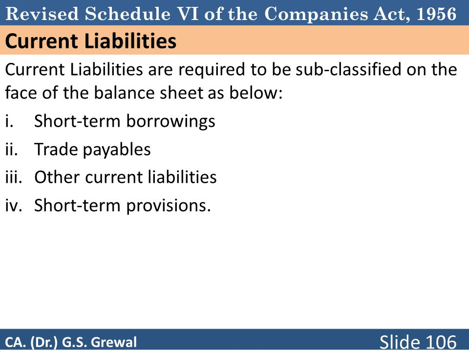 Schedule VI Current Liabilities. Current Liabilities are required to be sub-classified on the face of the balance sheet as below: