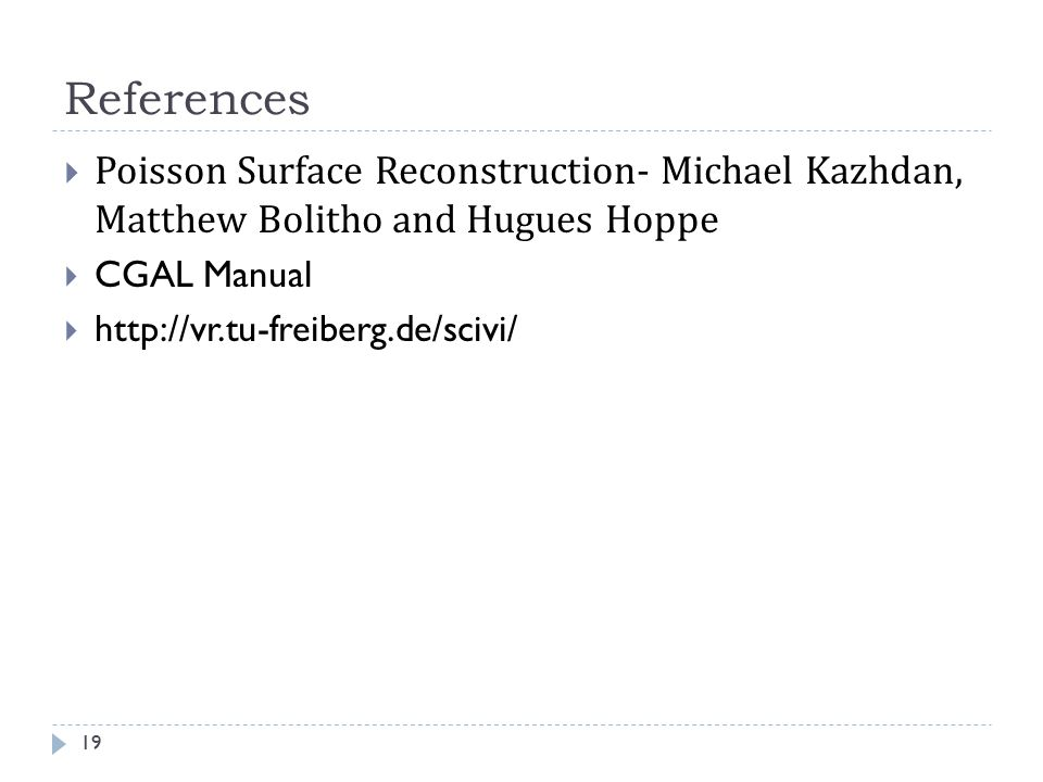 References Poisson Surface Reconstruction- Michael Kazhdan, Matthew Bolitho and Hugues Hoppe. CGAL Manual.