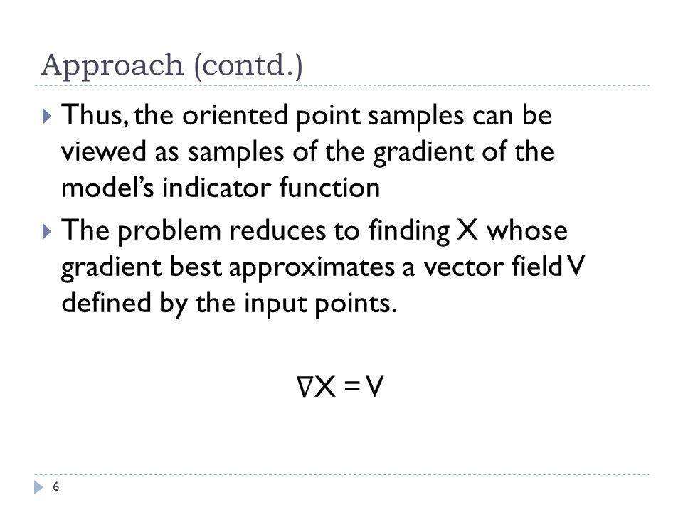 Approach (contd.) Thus, the oriented point samples can be viewed as samples of the gradient of the model's indicator function.