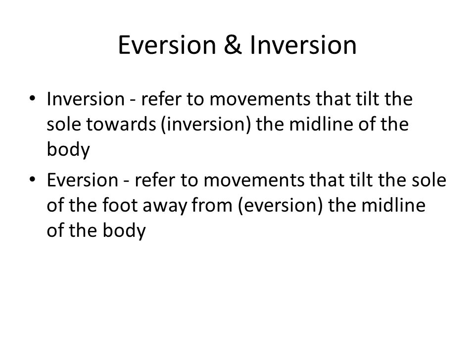 Eversion & Inversion Inversion - refer to movements that tilt the sole towards (inversion) the midline of the body.