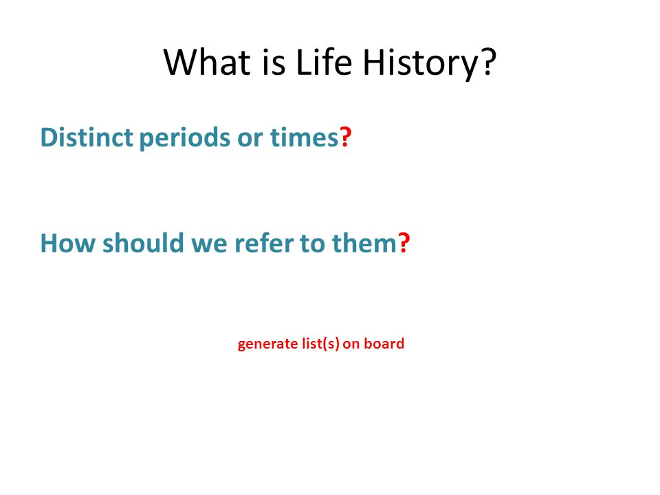 What is Life History. Distinct periods or times. How should we refer to them.