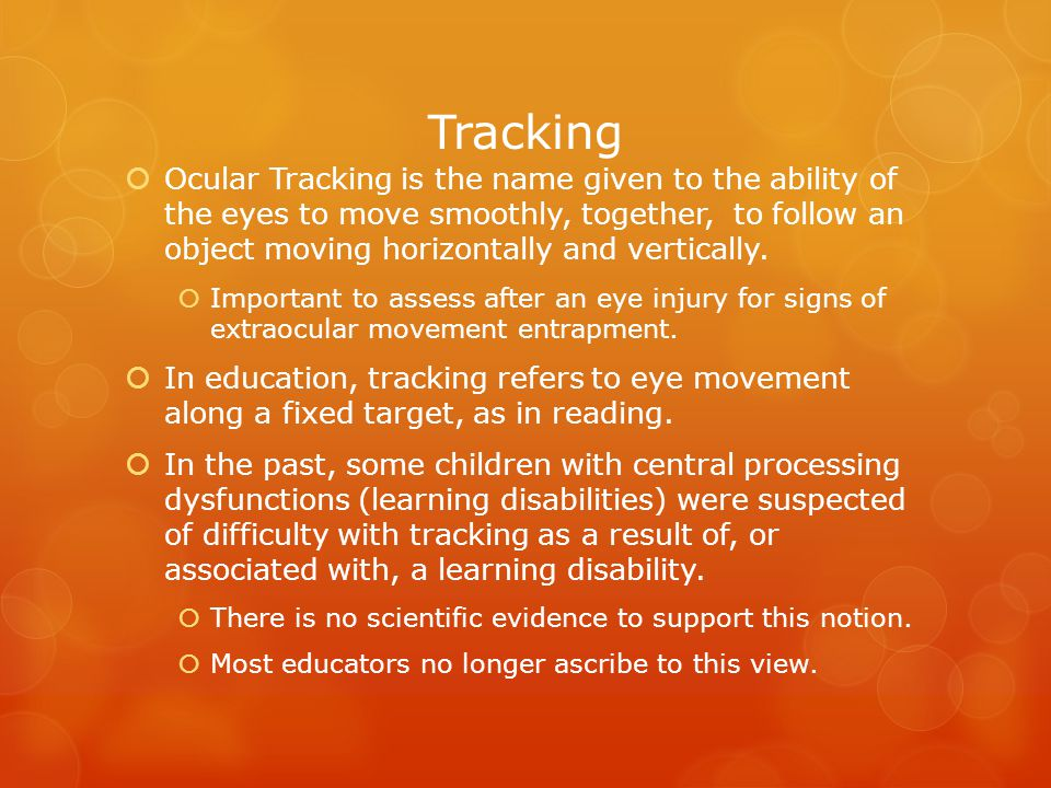 Ocular Tracking is the name given to the ability of the eyes to move smoothly, together, to follow an object moving horizontally and vertically.