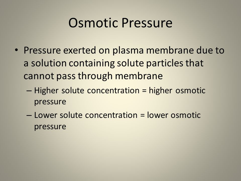 Osmotic Pressure Pressure exerted on plasma membrane due to a solution containing solute particles that cannot pass through membrane.