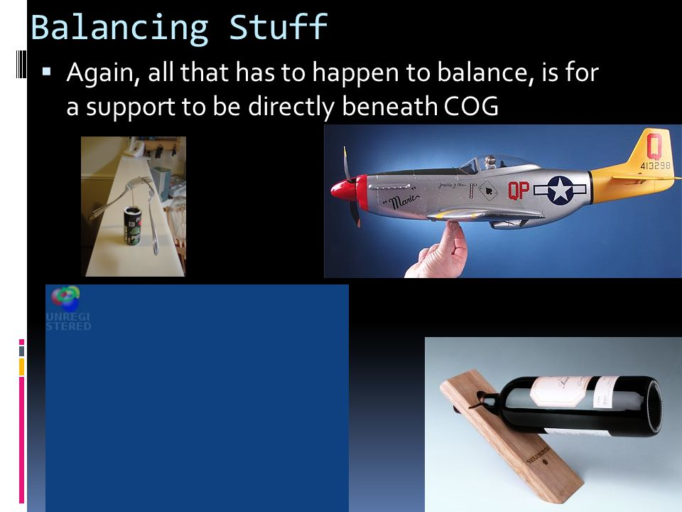 Balancing Stuff Again, all that has to happen to balance, is for a support to be directly beneath COG.