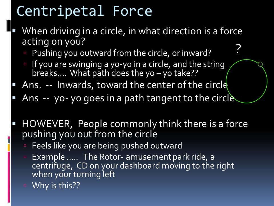 Centripetal Force When driving in a circle, in what direction is a force acting on you Pushing you outward from the circle, or inward