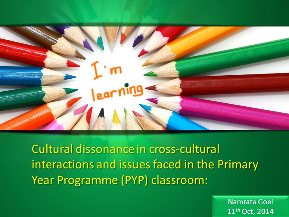 Cultural dissonance in cross-cultural interactions and issues faced in the Primary Year Programme (PYP) classroom: