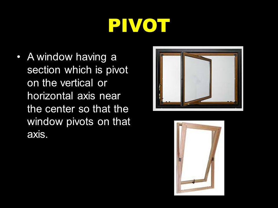 PIVOT A window having a section which is pivot on the vertical or horizontal axis near the center so that the window pivots on that axis.
