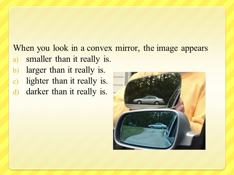 When you look in a convex mirror, the image appears