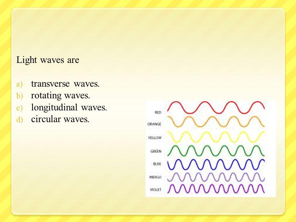 Light waves are transverse waves. rotating waves. longitudinal waves. circular waves.