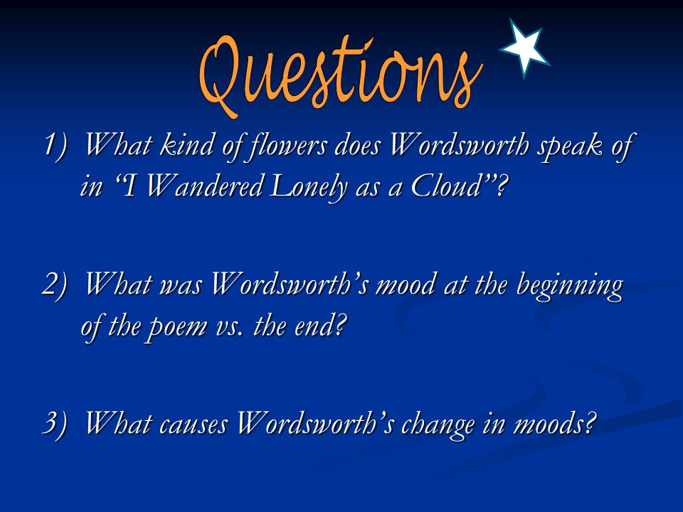 Questions 1) What kind of flowers does Wordsworth speak of in I Wandered Lonely as a Cloud