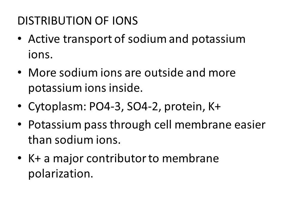 DISTRIBUTION OF IONS Active transport of sodium and potassium ions. More sodium ions are outside and more potassium ions inside.