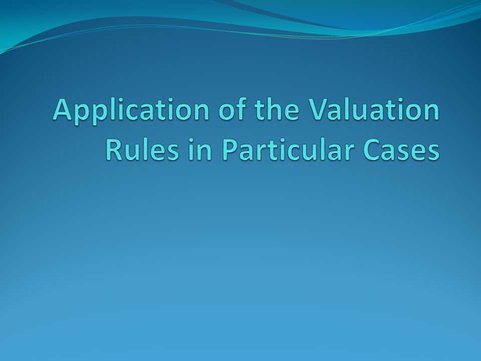 Application of the Valuation Rules in Particular Cases