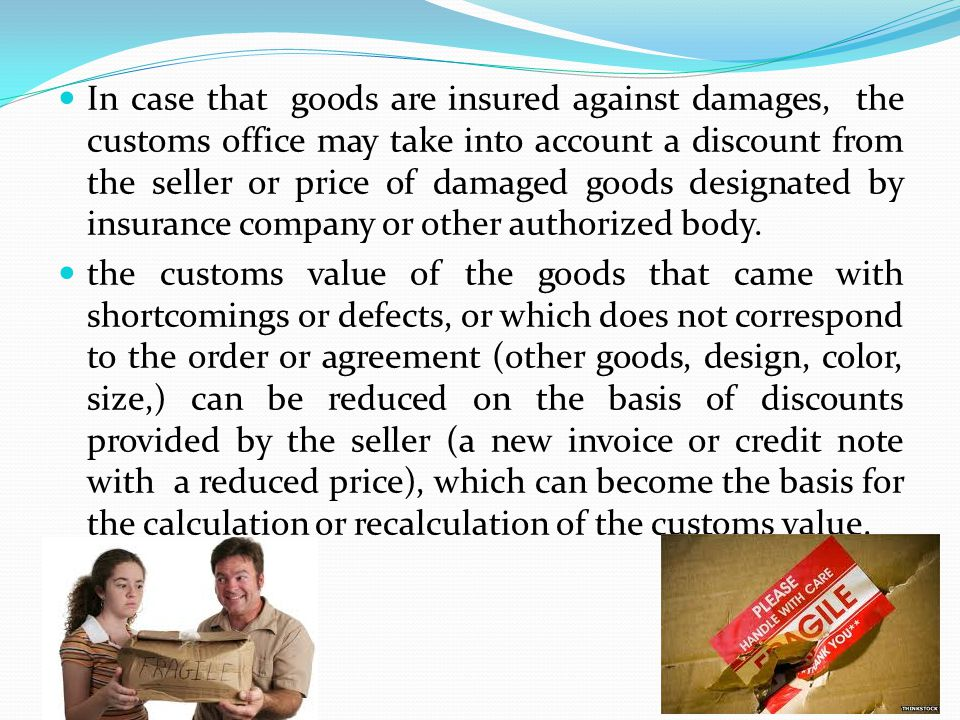 In case that goods are insured against damages, the customs office may take into account a discount from the seller or price of damaged goods designated by insurance company or other authorized body.