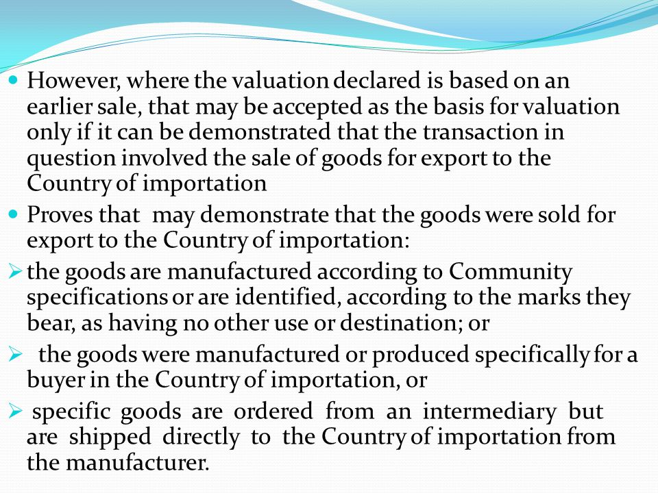 However, where the valuation declared is based on an earlier sale, that may be accepted as the basis for valuation only if it can be demonstrated that the transaction in question involved the sale of goods for export to the Country of importation
